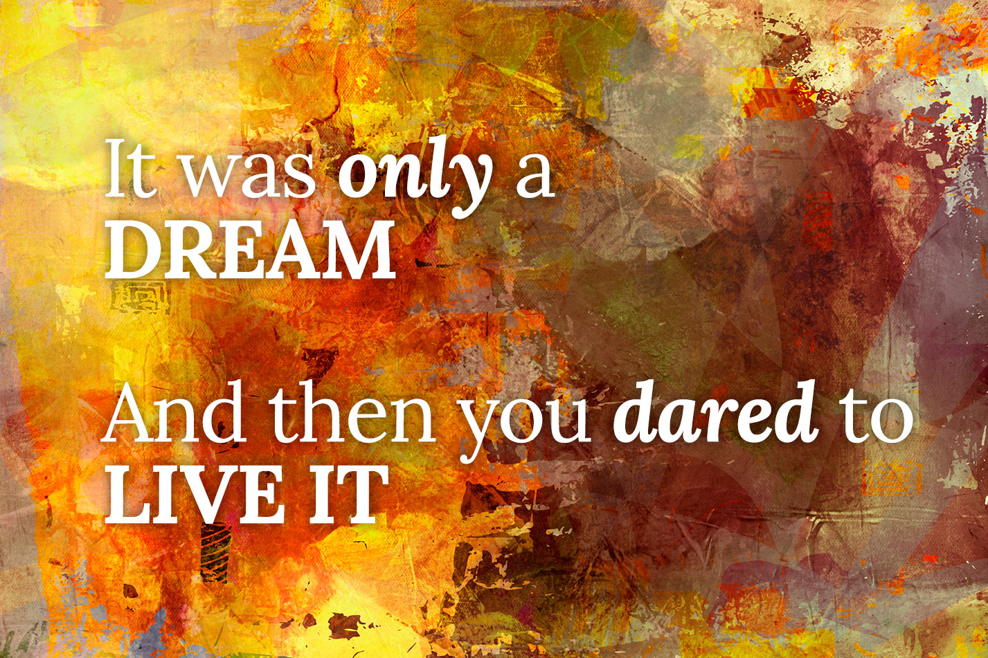 Quote - It was only a dream. And then you dared to Live it.